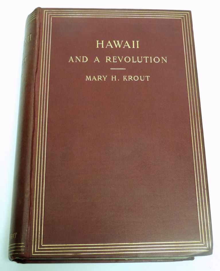 Hawaii and a Revolution; The Personal Experiences of a Newspaper Correspondent in The Sandwich Islands During the Crisis Of 1893 And Subsequently. Mary Krout.